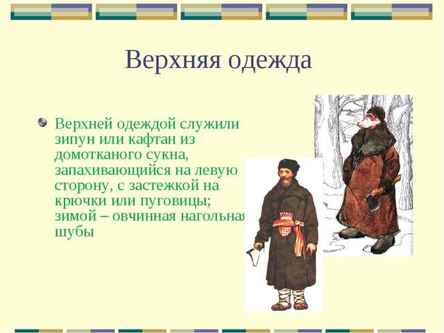 Верхняя одежда Верхней одеждой служили зипун или кафтан из домотканого сукна,...