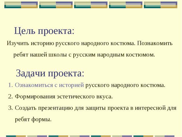 Цель проекта: Изучить историю русского народного костюма. Познакомить ребят н...