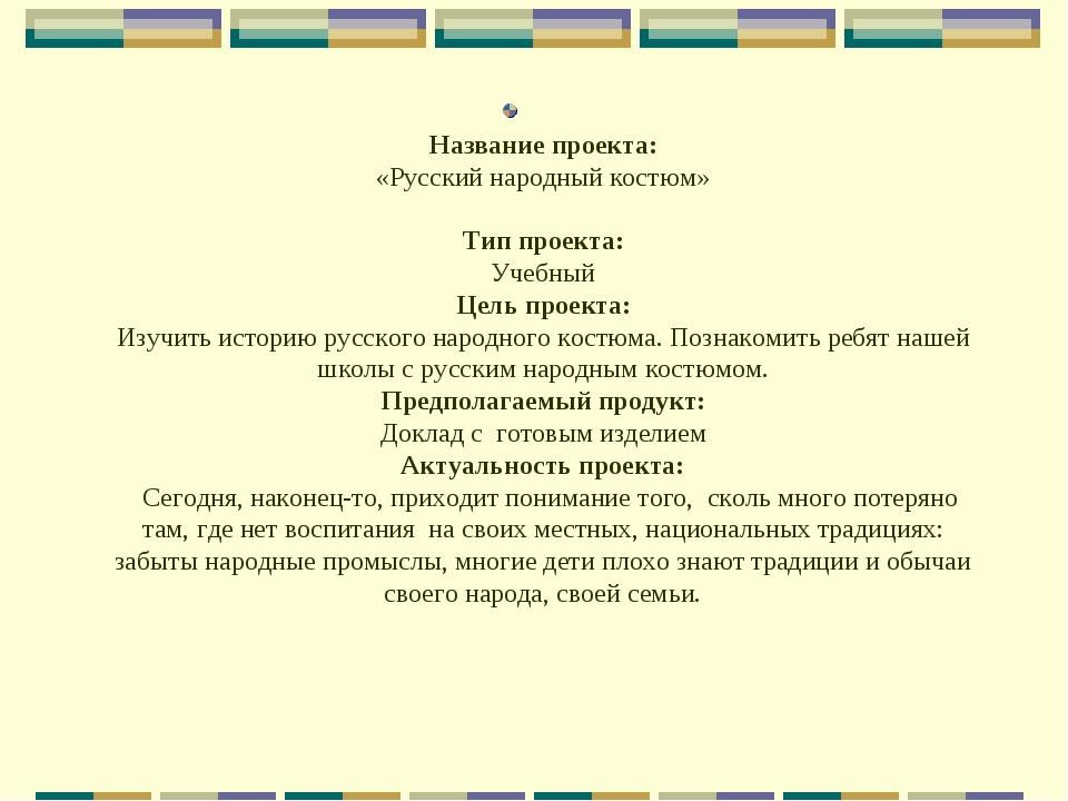 Название проекта: «Русский народный костюм» Тип проекта: Учебный Цель проект...