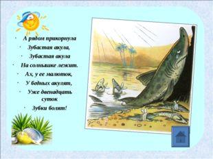 А рядом прикорнула Зубастая акула, Зубастая акула На солнышке лежит. Ах, у е