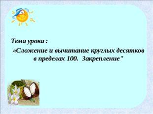 Тема урока : «Сложение и вычитание круглых десятков в пределах 100. Закрепле