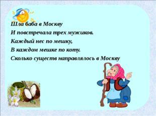 Шла баба в Москву И повстречала трех мужиков. Каждый нес по мешку, В каждом м