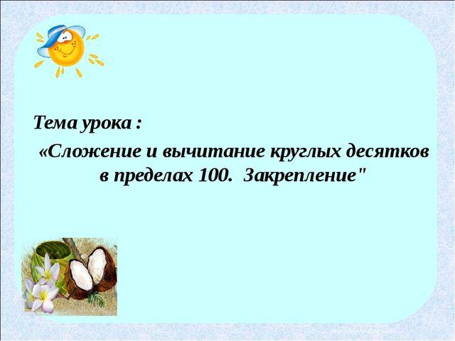 Тема урока : «Сложение и вычитание круглых десятков в пределах 100. Закрепле...