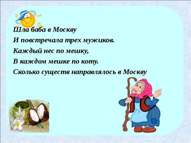 Шла баба в Москву И повстречала трех мужиков. Каждый нес по мешку, В каждом м...