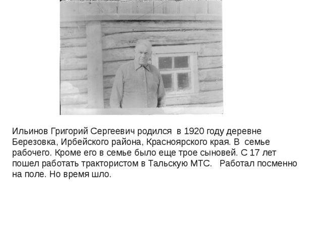 Ильинов Григорий Сергеевич родился в 1920 году деревне Березовка, Ирбейского...