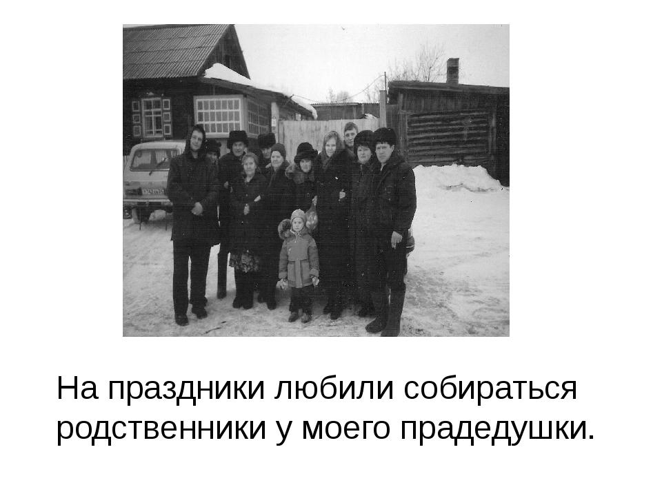 На праздники любили собираться родственники у моего прадедушки.