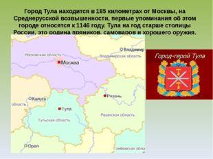 Город Тула находится в 185 километрах от Москвы, на Среднерусской возвышеннос