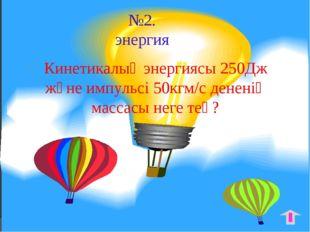№2. энергия Кинетикалық энергиясы 250Дж және импульсі 50кгм/с дененің массасы