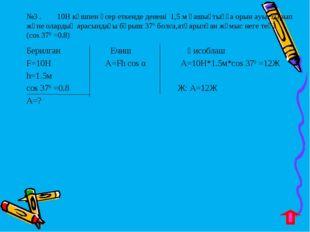 №3 . 10Н күшпен әсер еткенде денені 1,5 м қашықтыққа орын ауыстырып және олар