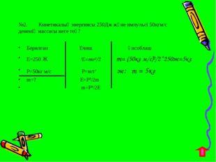 №2. Кинетикалық энергиясы 250Дж және импульсі 50кгм/с дененің массасы неге те