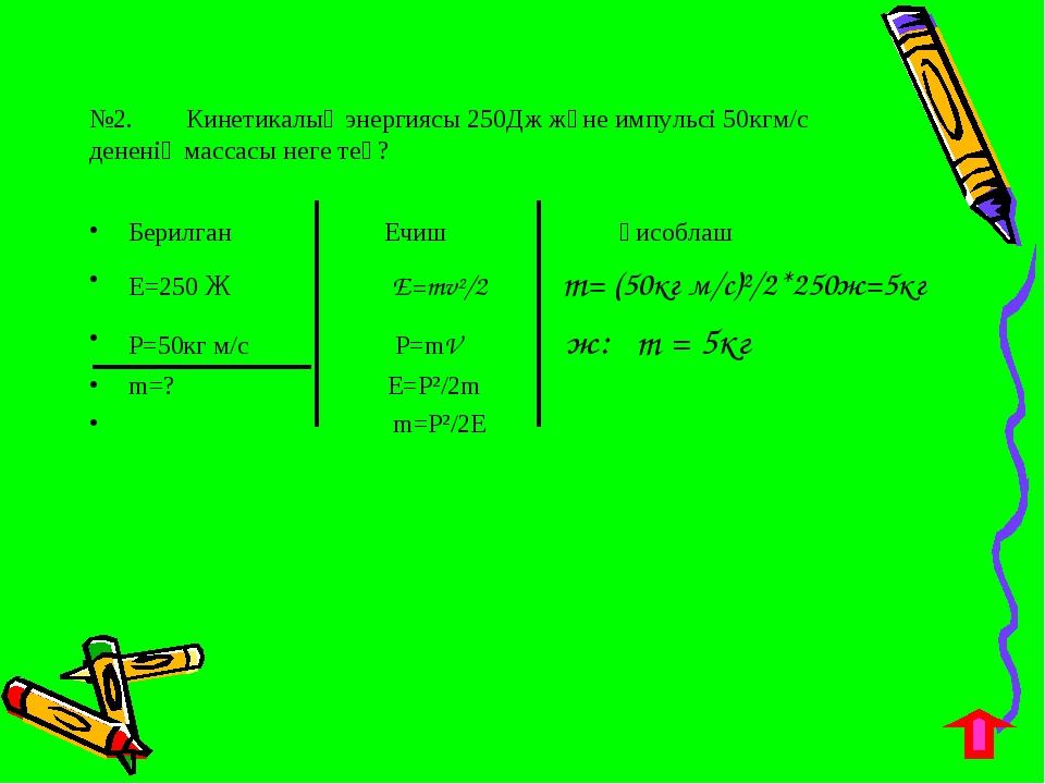 №2. Кинетикалық энергиясы 250Дж және импульсі 50кгм/с дененің массасы неге те...