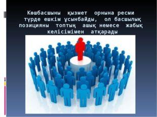 Көшбасшыны қызмет орнына ресми түрде ешкім ұсынбайды, ол басшылық позицияны т