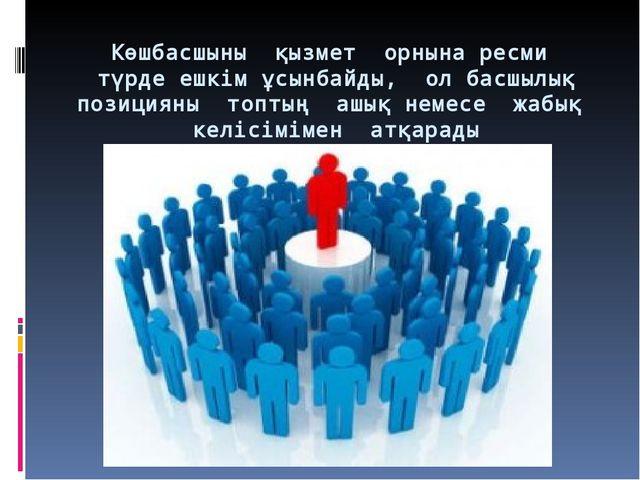 Көшбасшыны қызмет орнына ресми түрде ешкім ұсынбайды, ол басшылық позицияны т...