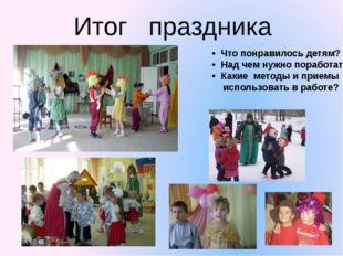 Итог   праздника •  Что понравилось детям? •  Над чем нужно поработать? •