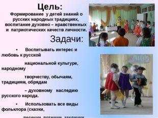 Цель: Формирование  у детей знаний о русских народных традициях,  воспитание