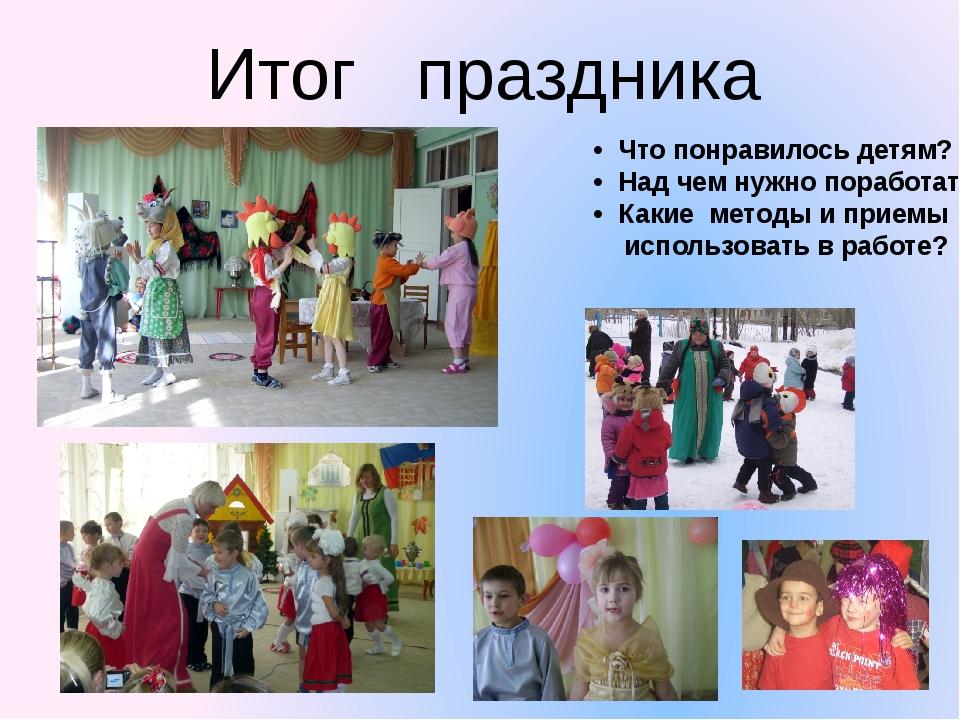 Итог   праздника •  Что понравилось детям? •  Над чем нужно поработать? •...