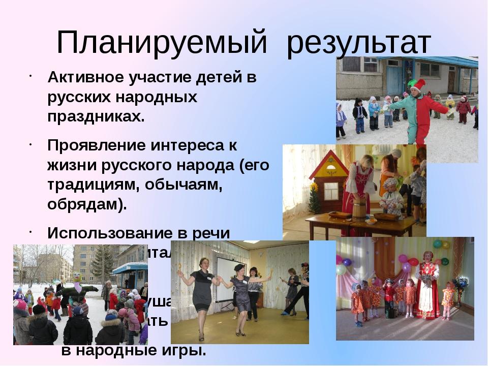 Планируемый  результат Активное участие детей в русских народных праздниках....