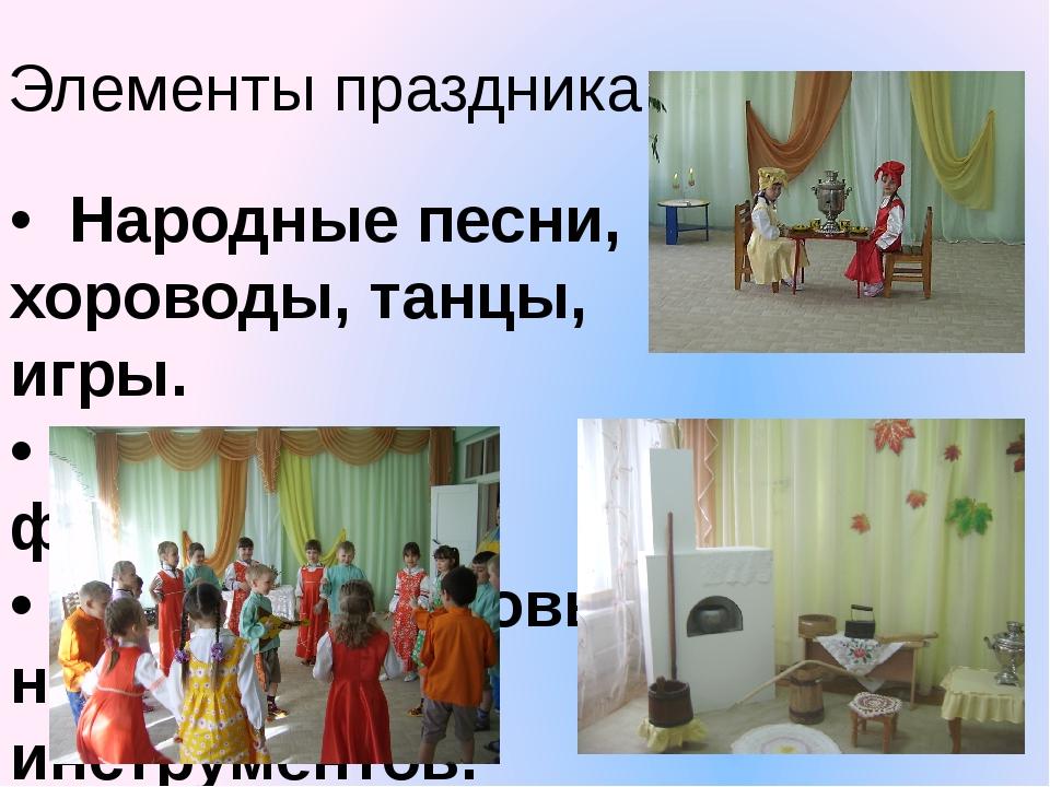Элементы праздника •  Народные песни, хороводы, танцы,  игры. •  Все виды ф...