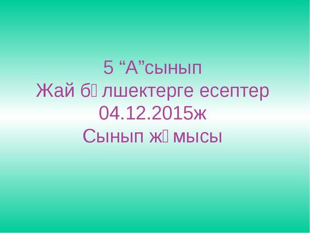 """5 """"А""""сынып Жай бөлшектерге есептер 04.12.2015ж Сынып жұмысы"""