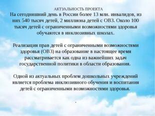 АКТУАЛЬНОСТЬ ПРОЕКТА На сегодняшний день в России более 13 млн. инвалидов, и