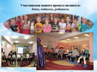 Участниками нашего проекта являются: дети, педагоги, родители.