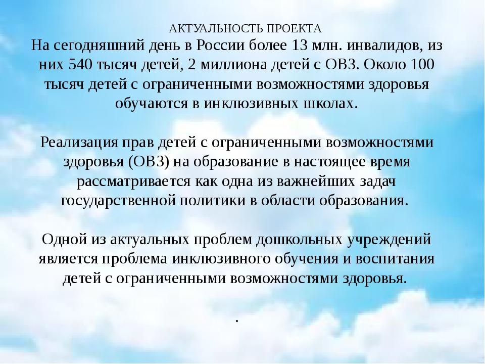 АКТУАЛЬНОСТЬ ПРОЕКТА На сегодняшний день в России более 13 млн. инвалидов, и...