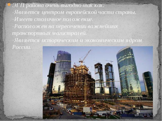 ЭГП района очень выгодно так как: -Является центром европейской части страны...