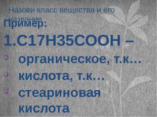 Назови класс вещества и его название Пример: 1.С17Н35СООН – органическое, т.к