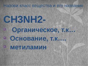 Назови класс вещества и его название CH3NH2- Органическое, т.к… Основание, т.