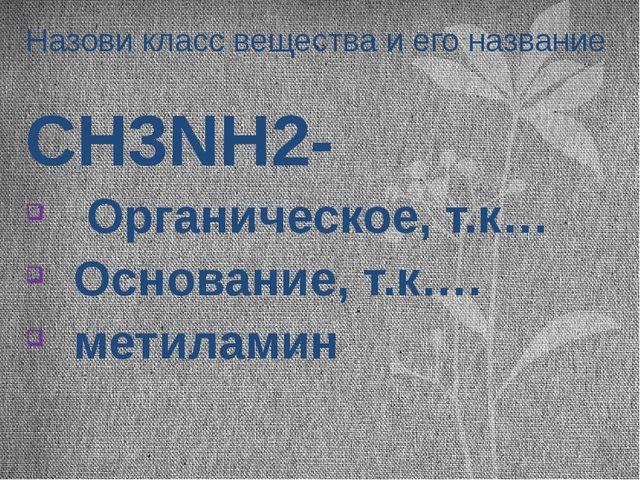 Назови класс вещества и его название CH3NH2- Органическое, т.к… Основание, т....