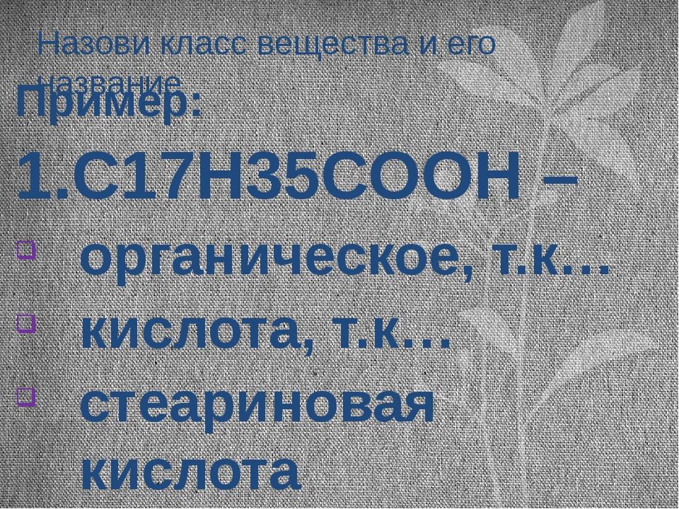 Назови класс вещества и его название Пример: 1.С17Н35СООН – органическое, т.к...