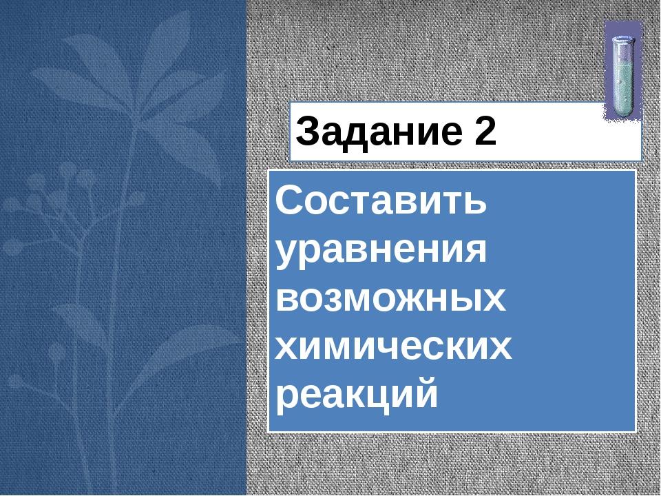 Задание 2 Составить уравнения возможных химических реакций