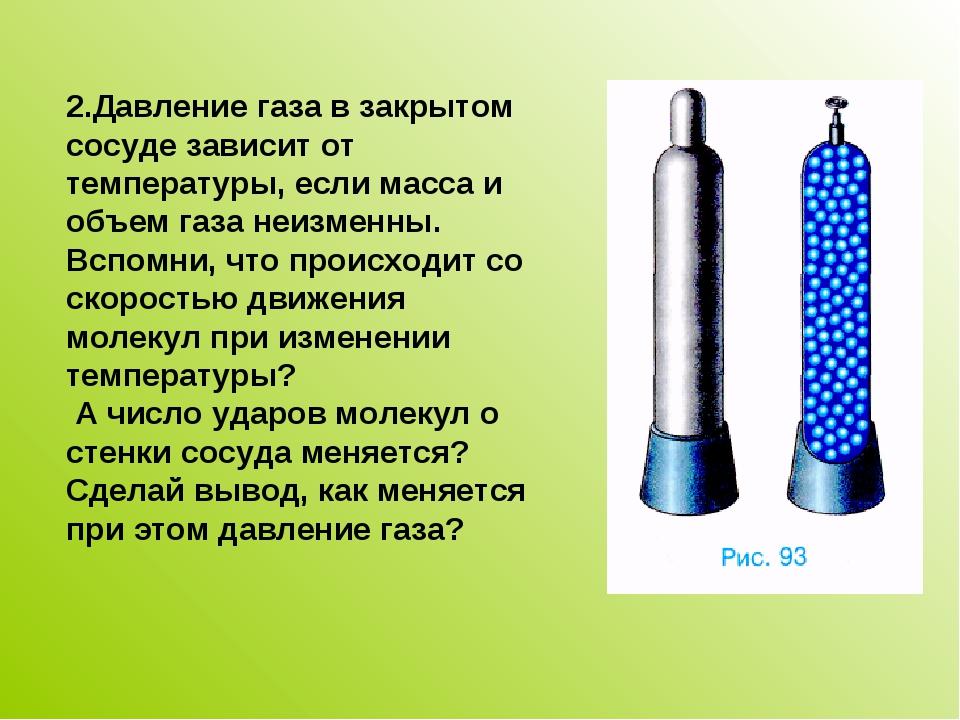 2.Давление газа в закрытом сосуде зависит от температуры, если масса и объем...