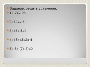 Задание: решить уравнения. 1) -7х=-28 2) 60х=-6 3) 18х-5=0 4) 15х+3=2х-4 5) 5