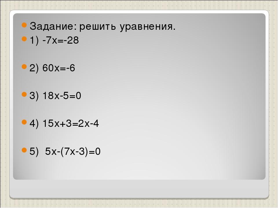 Задание: решить уравнения. 1) -7х=-28 2) 60х=-6 3) 18х-5=0 4) 15х+3=2х-4 5) 5...