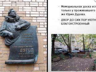 Мемориальная доска есть только у проживавшего здесь же Юрия Дурова. ДВОР ДО