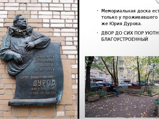 Мемориальная доска есть только у проживавшего здесь же Юрия Дурова. ДВОР ДО...