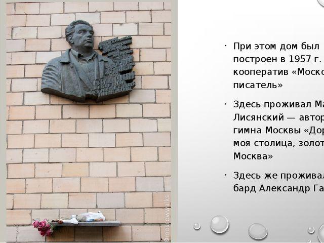 При этом дом был построен в 1957 г.как кооператив«Московский писатель» Зде...