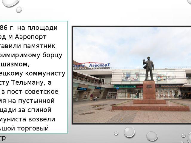 в 1986 г. на площади перед м.Аэропорт поставили памятник непримиримому борцу...