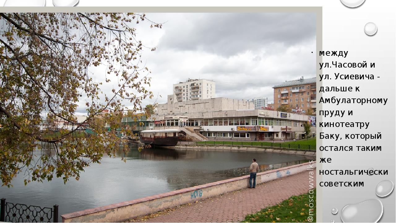 между ул.Часовой и ул. Усиевича - дальше к Амбулаторному пруду и кинотеатру...