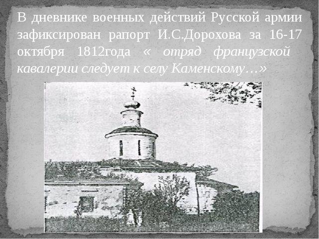 В дневнике военных действий Русской армии зафиксирован рапорт И.С.Дорохова за...