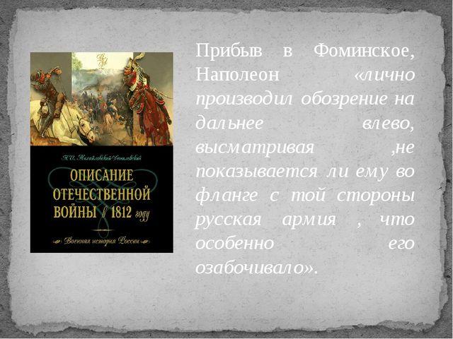 Прибыв в Фоминское, Наполеон «лично производил обозрение на дальнее влево, вы...