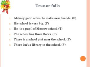True or fails Aleksey go to school to make new friends. (F) His school is ver