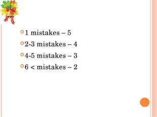 1 mistakes – 5 2-3 mistakes – 4 4-5 mistakes – 3 6 < mistakes – 2