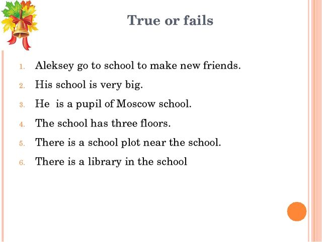True or fails Aleksey go to school to make new friends. His school is very bi...