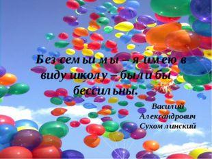 Без семьи мы – я имею в виду школу – были бы бессильны. Василий Александрови