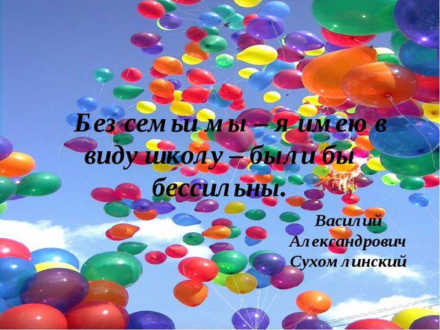 Без семьи мы – я имею в виду школу – были бы бессильны. Василий Александрови...