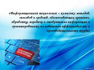«Информационная технология – комплекс методов, способов и средств, обеспечив