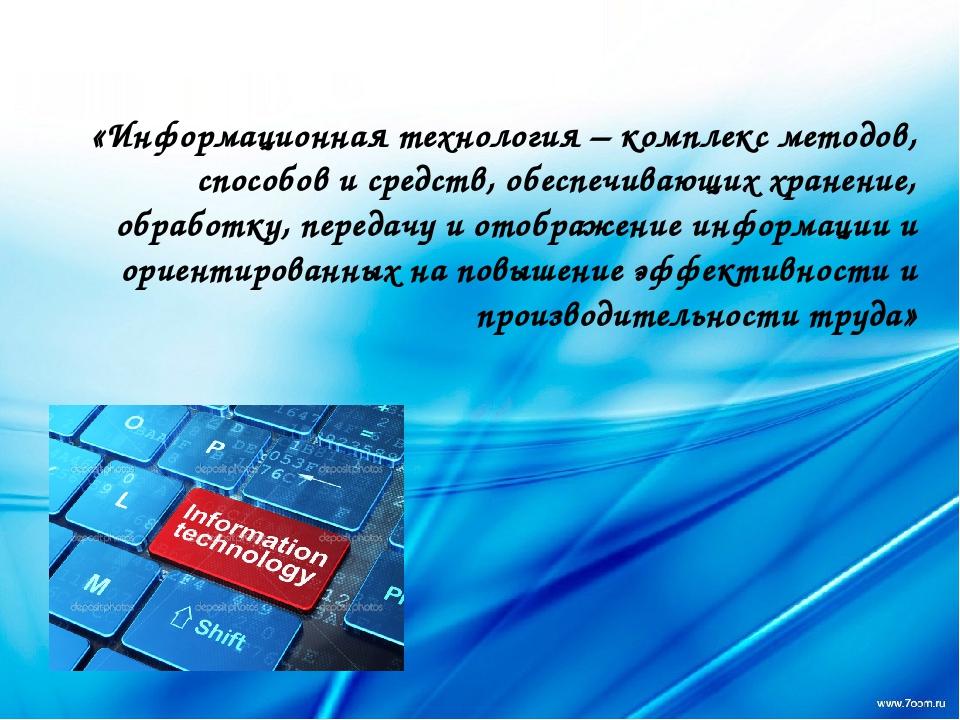 «Информационная технология – комплекс методов, способов и средств, обеспечив...