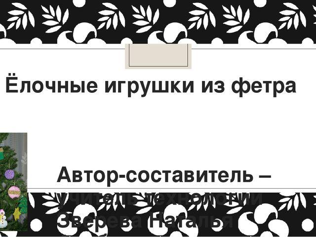 Ёлочные игрушки из фетра Автор-составитель –учитель технологии Зверева Наталь...